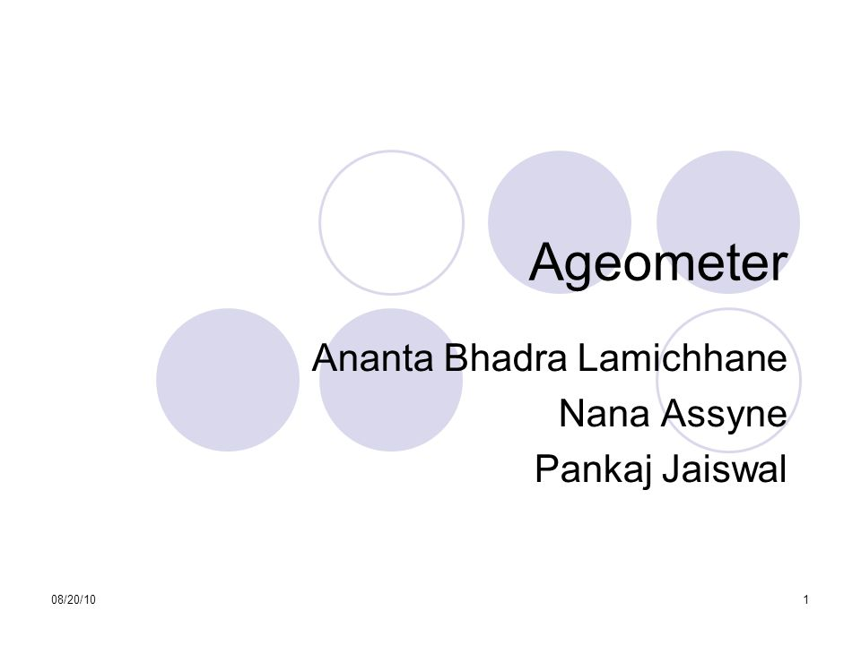 08/20/101 Ageometer Ananta Bhadra Lamichhane Nana Assyne Pankaj Jaiswal This presentation will probably involve audience discussion, which will create