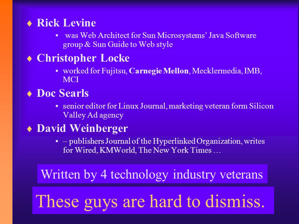  Rick Levine was Web Architect for Sun Microsystems' Java Software group & Sun Guide to Web style  Christopher Locke worked for Fujitsu, Carnegie Mellon, Mecklermedia, IMB, MCI  Doc Searls senior editor for Linux Journal, marketing veteran form Silicon Valley Ad agency  David Weinberger – publishers Journal of the Hyperlinked Organization, writes for Wired, KMWorld, The New York Times … These guys are hard to dismiss.