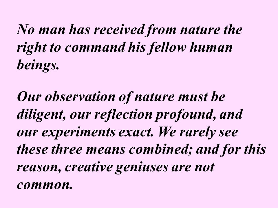No man has received from nature the right to command his fellow human beings. Our observation of nature must be diligent, our reflection profound, and