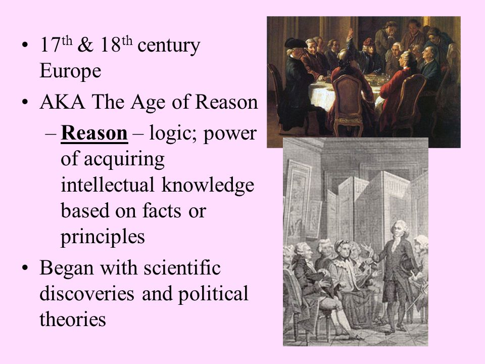 17 th & 18 th century Europe AKA The Age of Reason –Reason – logic; power of acquiring intellectual knowledge based on facts or principles Began with