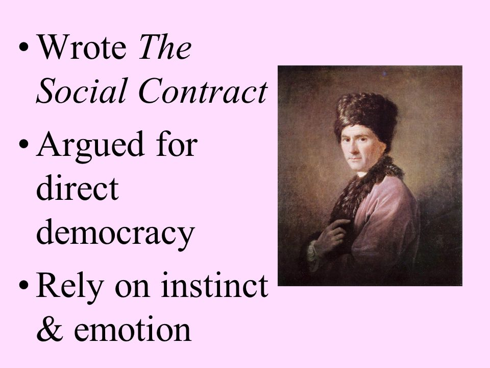 Wrote The Social Contract Argued for direct democracy Rely on instinct & emotion