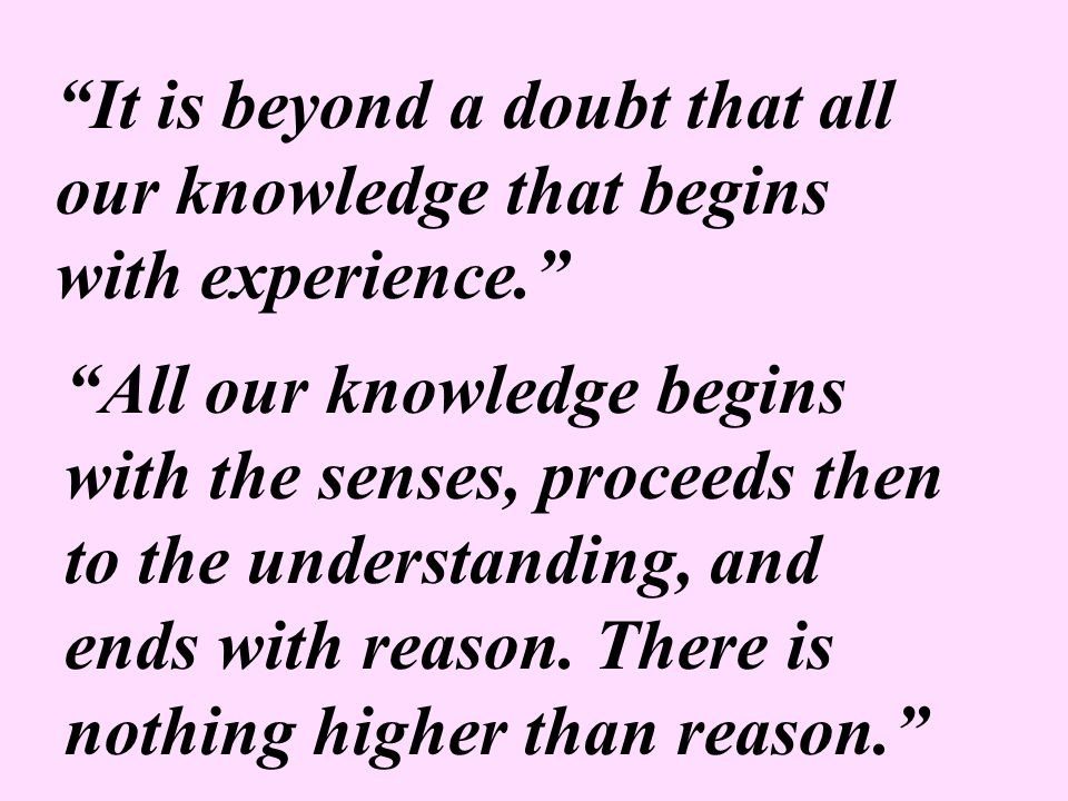 """It is beyond a doubt that all our knowledge that begins with experience."" ""All our knowledge begins with the senses, proceeds then to the understandi"
