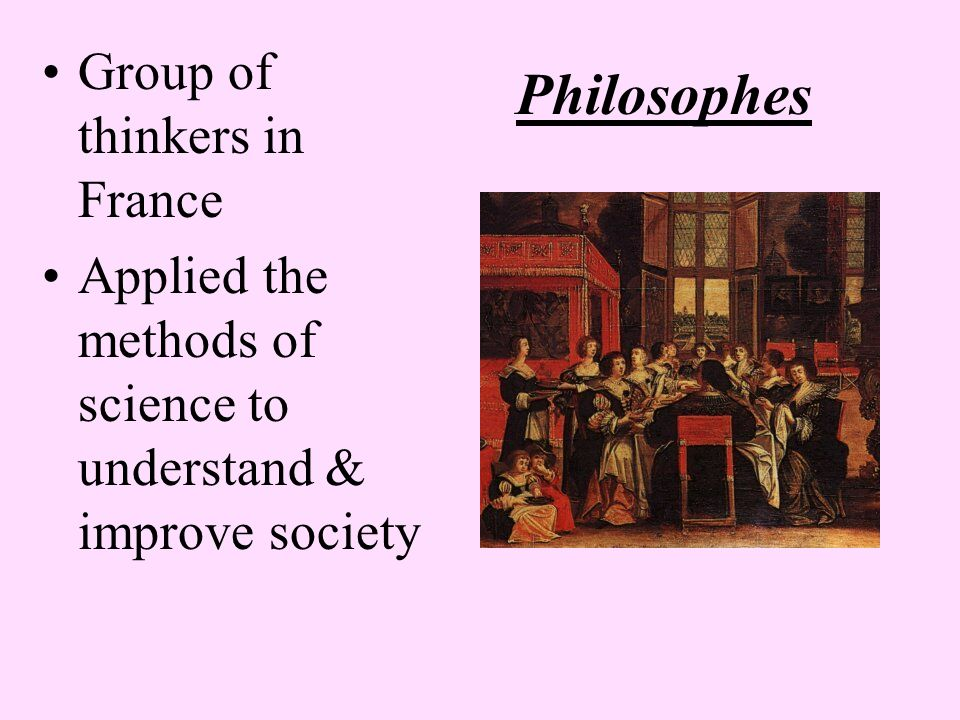 Philosophes Group of thinkers in France Applied the methods of science to understand & improve society