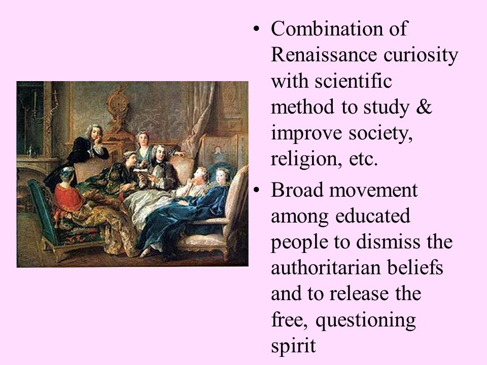 Combination of Renaissance curiosity with scientific method to study & improve society, religion, etc. Broad movement among educated people to dismiss