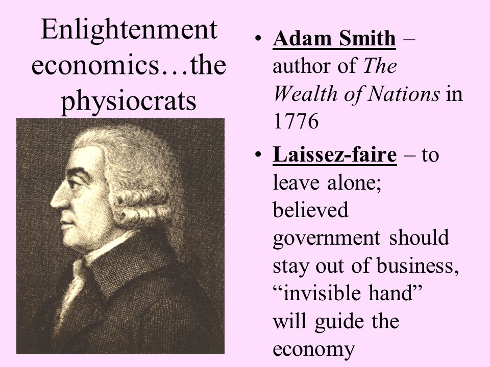 Enlightenment economics…the physiocrats Adam Smith – author of The Wealth of Nations in 1776 Laissez-faire – to leave alone; believed government shoul