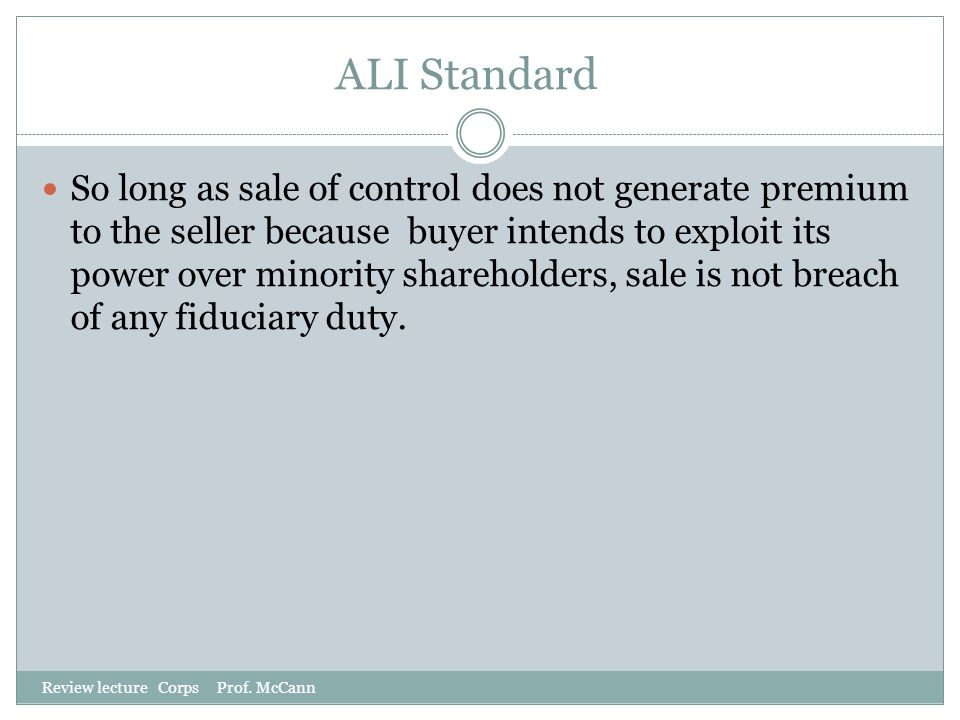 ALI Standard Review lecture Corps Prof. McCann So long as sale of control does not generate premium to the seller because buyer intends to exploit its