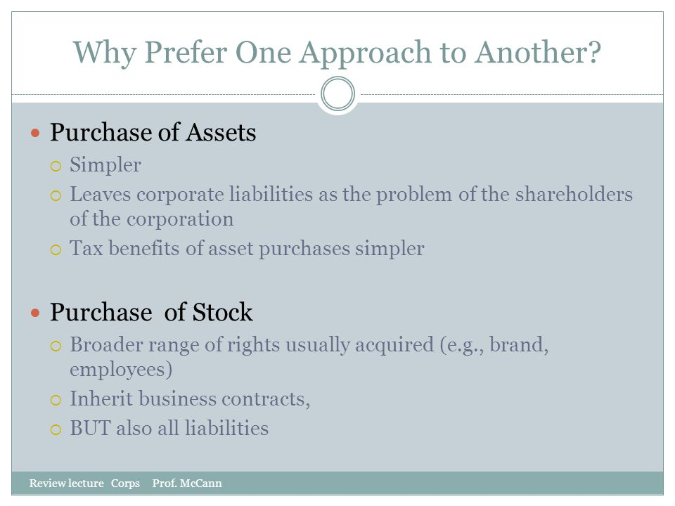 Why Prefer One Approach to Another? Review lecture Corps Prof. McCann Purchase of Assets  Simpler  Leaves corporate liabilities as the problem of th