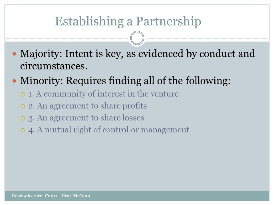Establishing a Partnership Review lecture Corps Prof. McCann Majority: Intent is key, as evidenced by conduct and circumstances. Minority: Requires fi