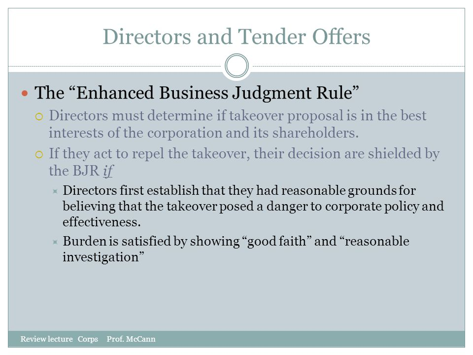 "Directors and Tender Offers Review lecture Corps Prof. McCann The ""Enhanced Business Judgment Rule""  Directors must determine if takeover proposal is"
