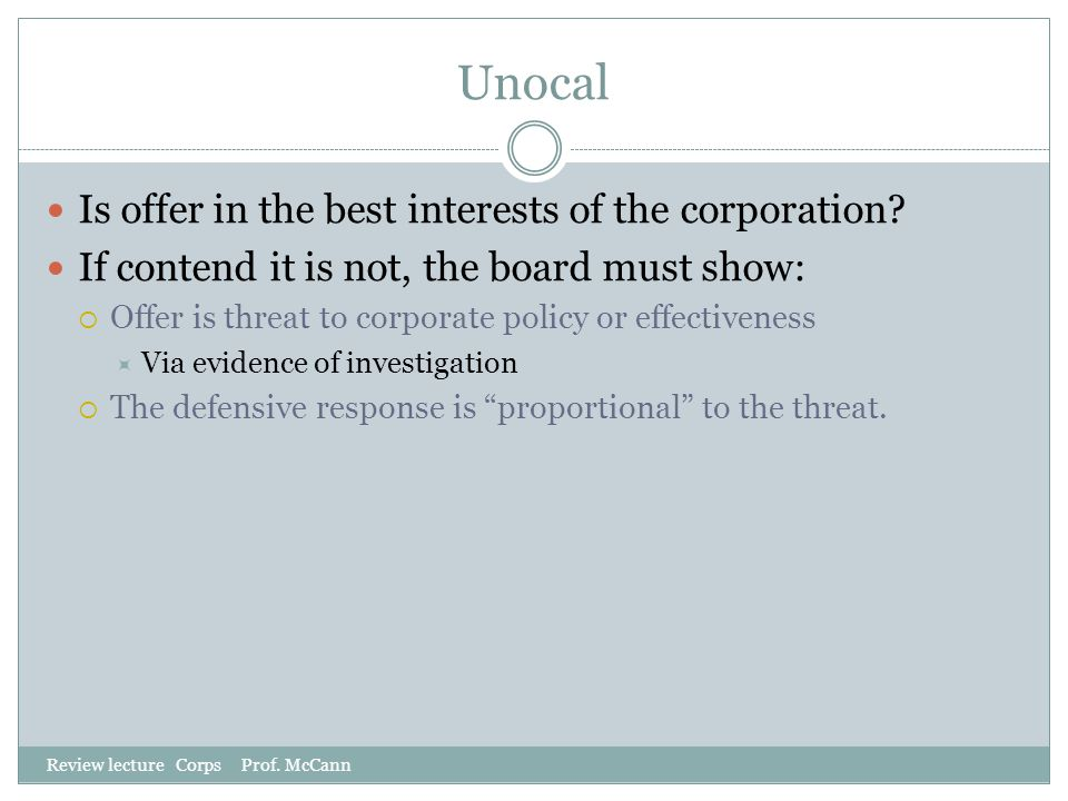 Unocal Review lecture Corps Prof. McCann Is offer in the best interests of the corporation? If contend it is not, the board must show:  Offer is thre