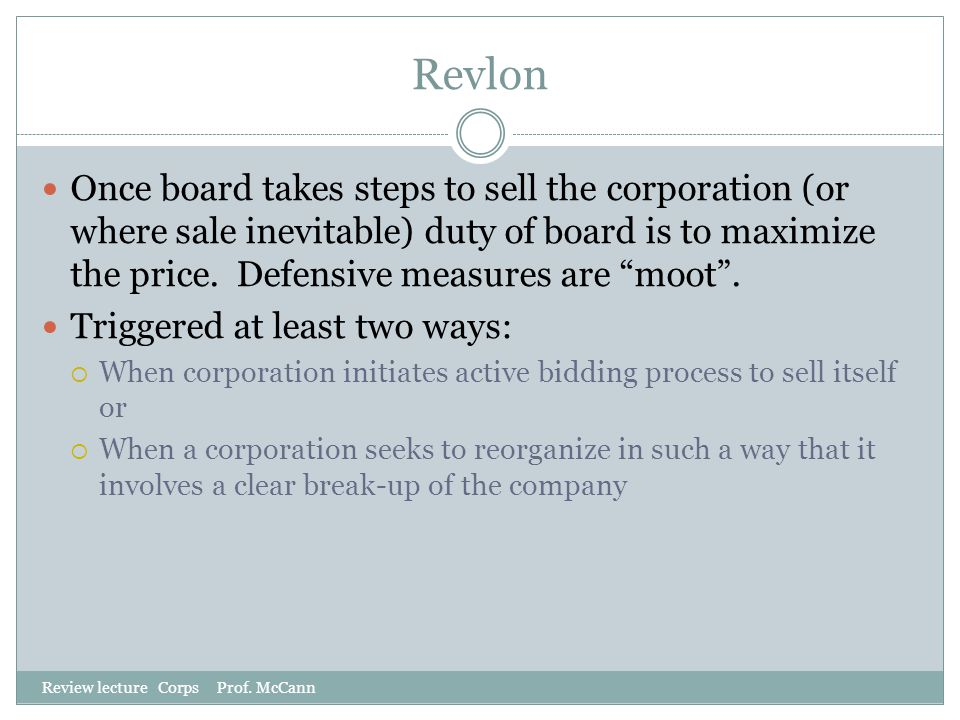Revlon Review lecture Corps Prof. McCann Once board takes steps to sell the corporation (or where sale inevitable) duty of board is to maximize the pr