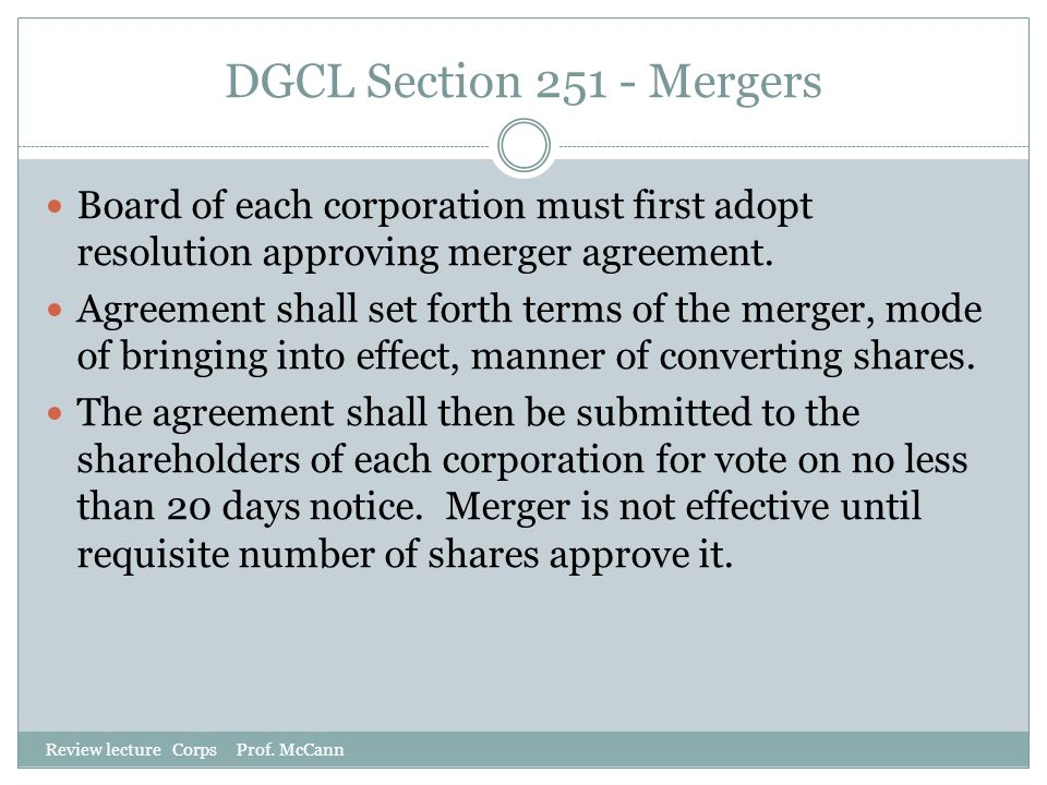 DGCL Section 251 - Mergers Review lecture Corps Prof. McCann Board of each corporation must first adopt resolution approving merger agreement. Agreeme