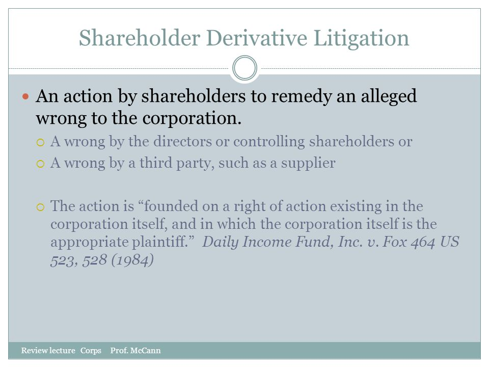 Shareholder Derivative Litigation Review lecture Corps Prof. McCann An action by shareholders to remedy an alleged wrong to the corporation.  A wrong