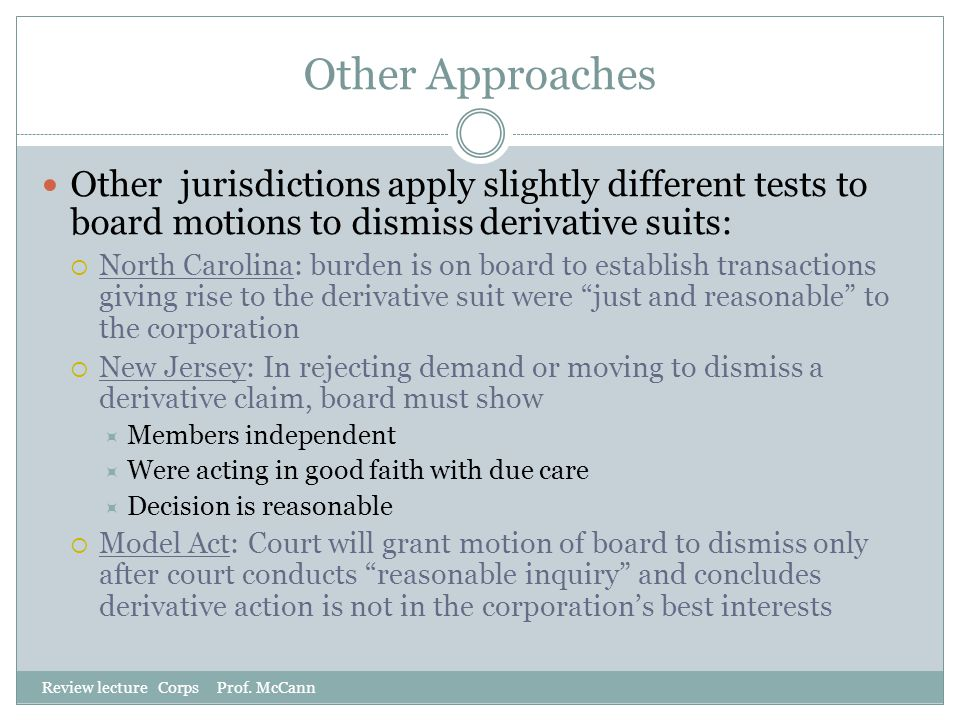 Other Approaches Review lecture Corps Prof. McCann Other jurisdictions apply slightly different tests to board motions to dismiss derivative suits: 