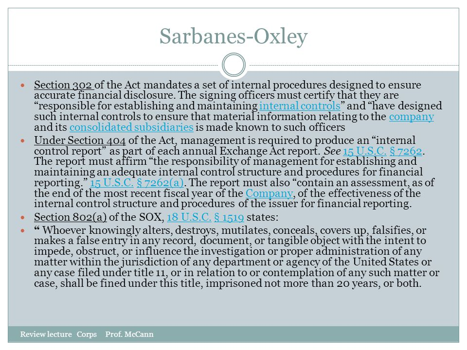 Sarbanes-Oxley Review lecture Corps Prof. McCann Section 302 of the Act mandates a set of internal procedures designed to ensure accurate financial di