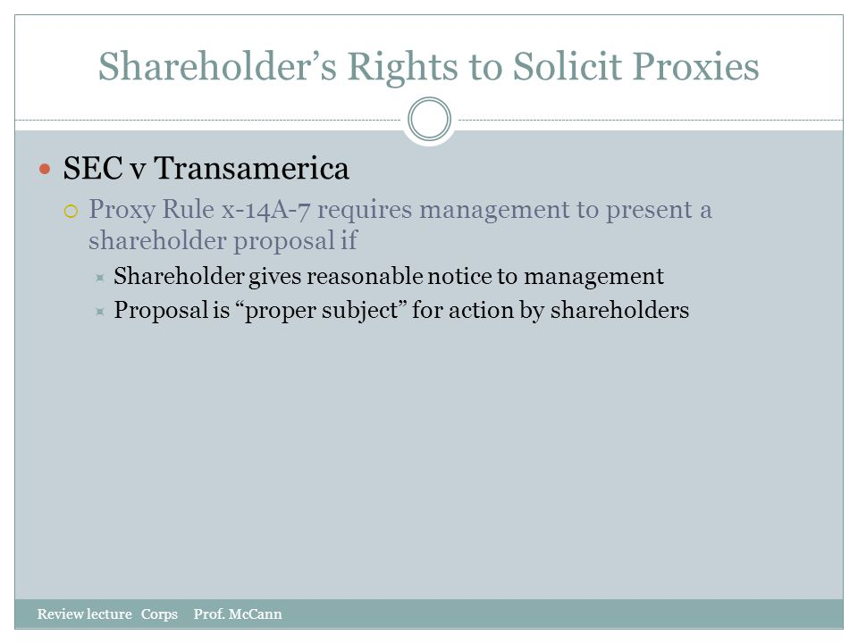 Shareholder's Rights to Solicit Proxies Review lecture Corps Prof. McCann SEC v Transamerica  Proxy Rule x-14A-7 requires management to present a sha