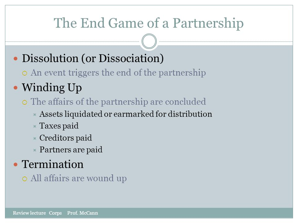 The End Game of a Partnership Review lecture Corps Prof. McCann Dissolution (or Dissociation)  An event triggers the end of the partnership Winding U