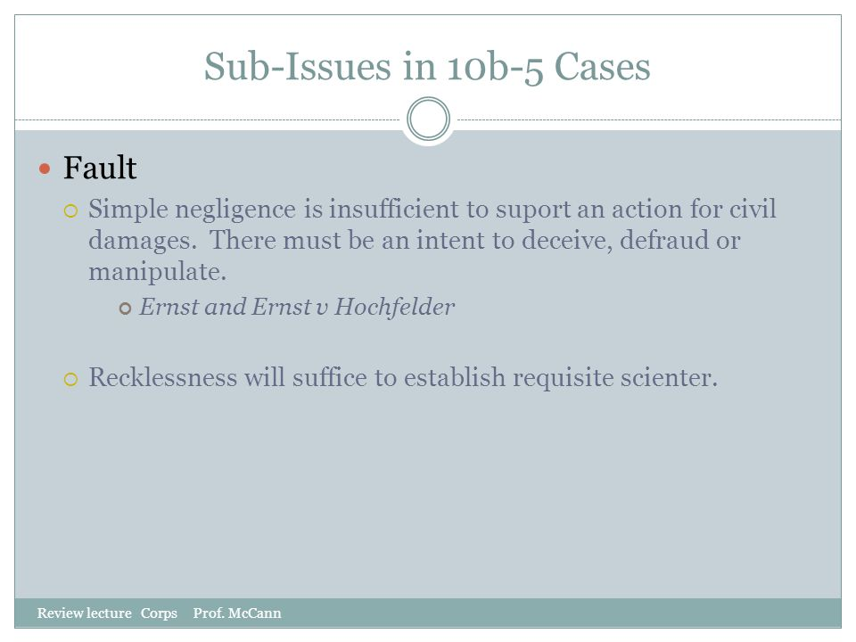 Sub-Issues in 10b-5 Cases Review lecture Corps Prof. McCann Fault  Simple negligence is insufficient to suport an action for civil damages. There mus
