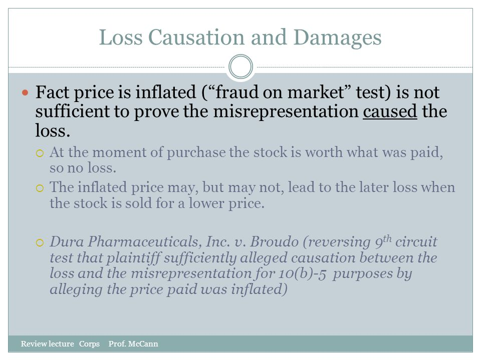 "Loss Causation and Damages Review lecture Corps Prof. McCann Fact price is inflated (""fraud on market"" test) is not sufficient to prove the misreprese"