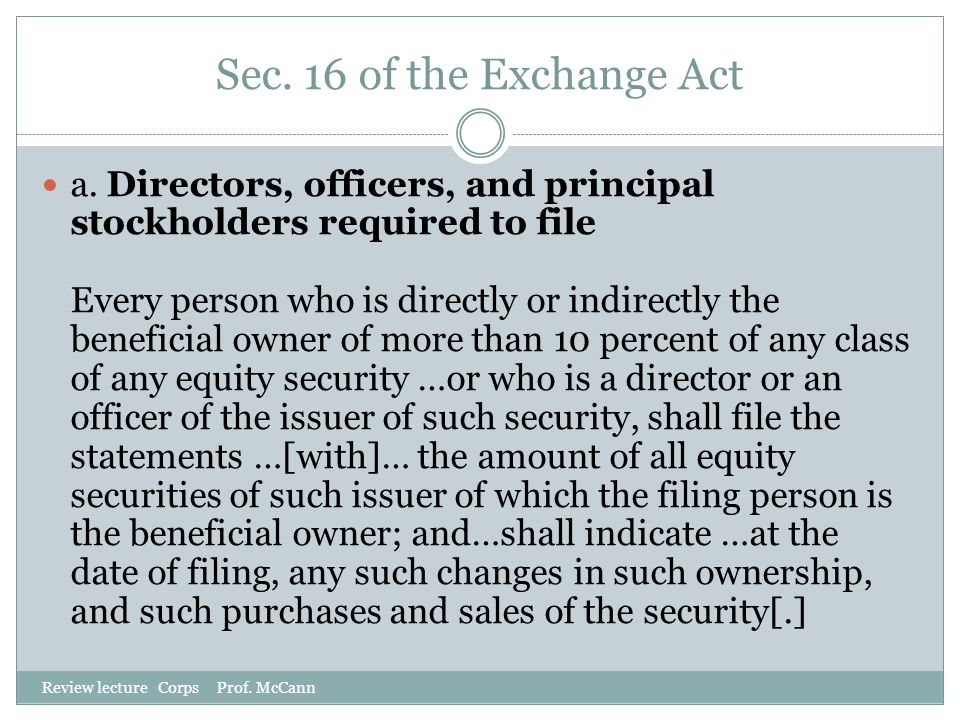 Sec. 16 of the Exchange Act Review lecture Corps Prof. McCann a. Directors, officers, and principal stockholders required to file Every person who is