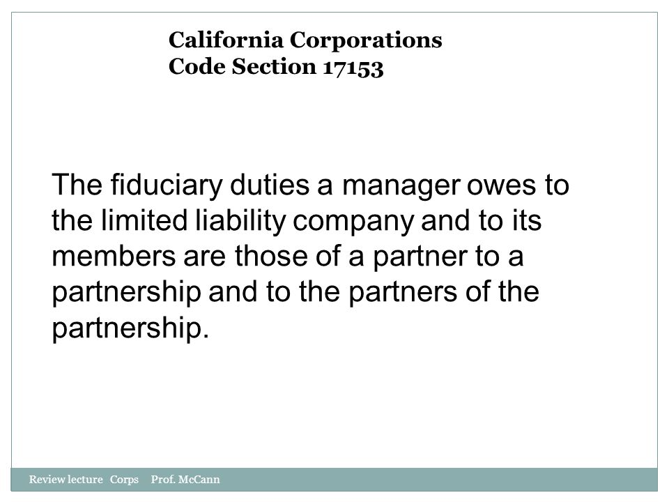 Review lecture Corps Prof. McCann California Corporations Code Section 17153 The fiduciary duties a manager owes to the limited liability company and