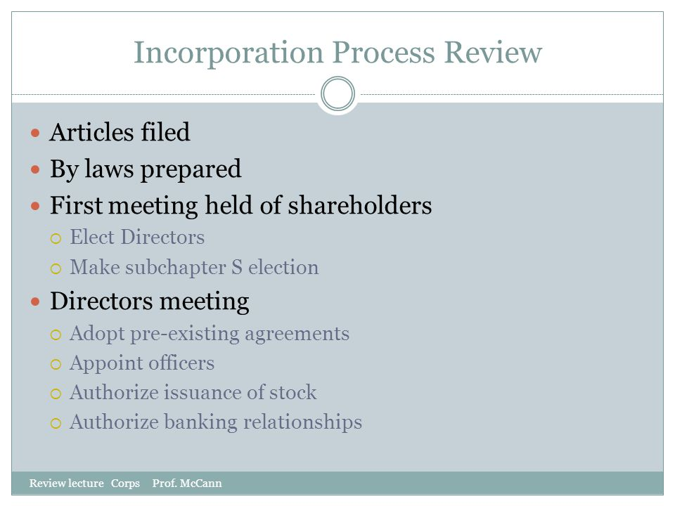 Incorporation Process Review Review lecture Corps Prof. McCann Articles filed By laws prepared First meeting held of shareholders  Elect Directors 