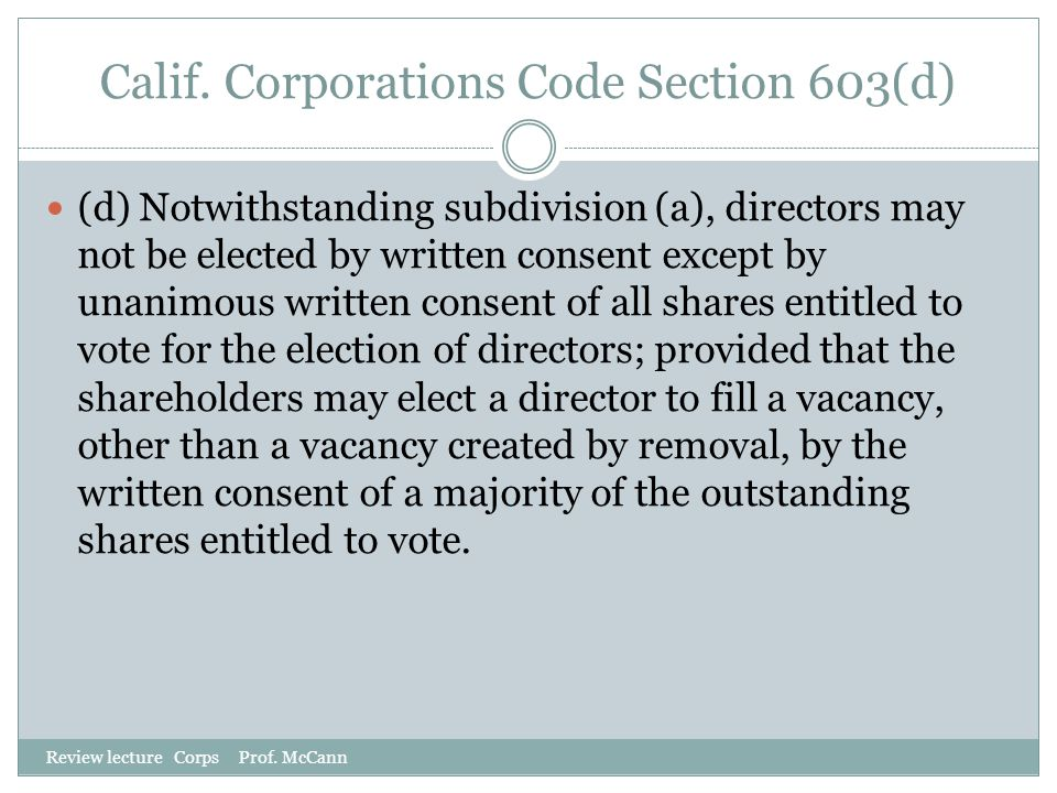 Calif. Corporations Code Section 603(d) Review lecture Corps Prof. McCann (d) Notwithstanding subdivision (a), directors may not be elected by written