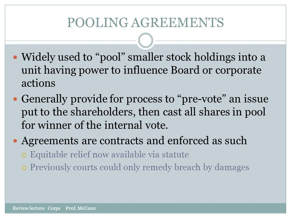 "POOLING AGREEMENTS Review lecture Corps Prof. McCann Widely used to ""pool"" smaller stock holdings into a unit having power to influence Board or corpo"