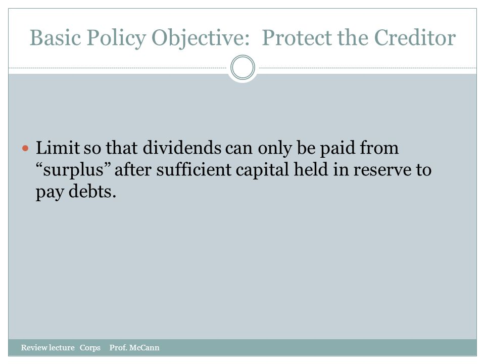 "Basic Policy Objective: Protect the Creditor Review lecture Corps Prof. McCann Limit so that dividends can only be paid from ""surplus"" after sufficien"