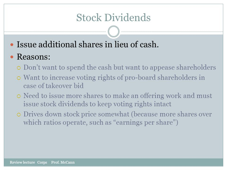 Stock Dividends Review lecture Corps Prof. McCann Issue additional shares in lieu of cash. Reasons:  Don't want to spend the cash but want to appease