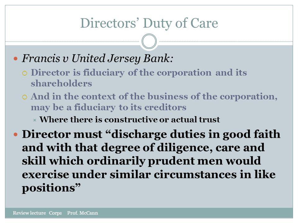 Directors' Duty of Care Review lecture Corps Prof. McCann Francis v United Jersey Bank:  Director is fiduciary of the corporation and its shareholder