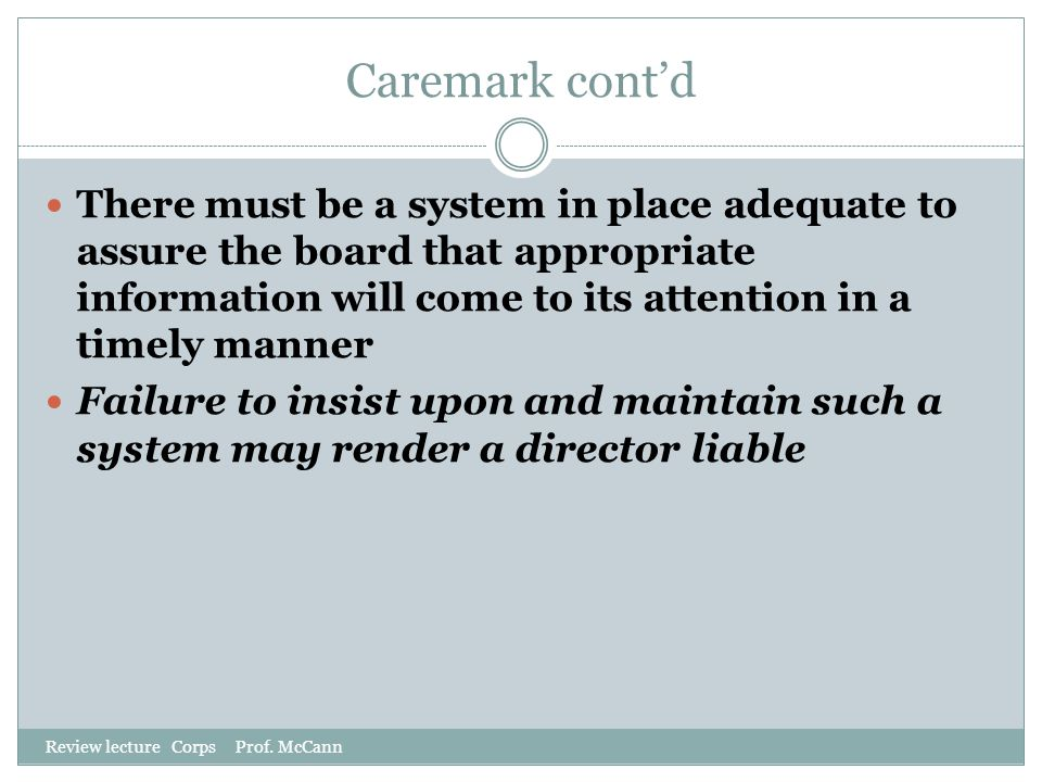 Caremark cont'd Review lecture Corps Prof. McCann There must be a system in place adequate to assure the board that appropriate information will come