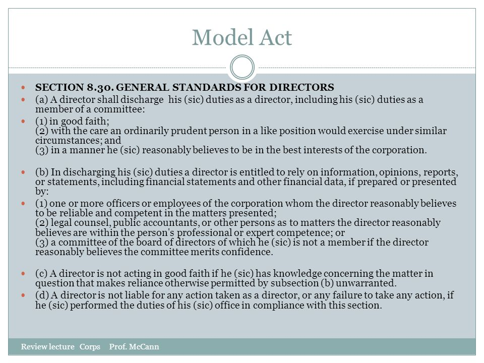 Model Act Review lecture Corps Prof. McCann SECTION 8.30. GENERAL STANDARDS FOR DIRECTORS (a) A director shall discharge his (sic) duties as a directo