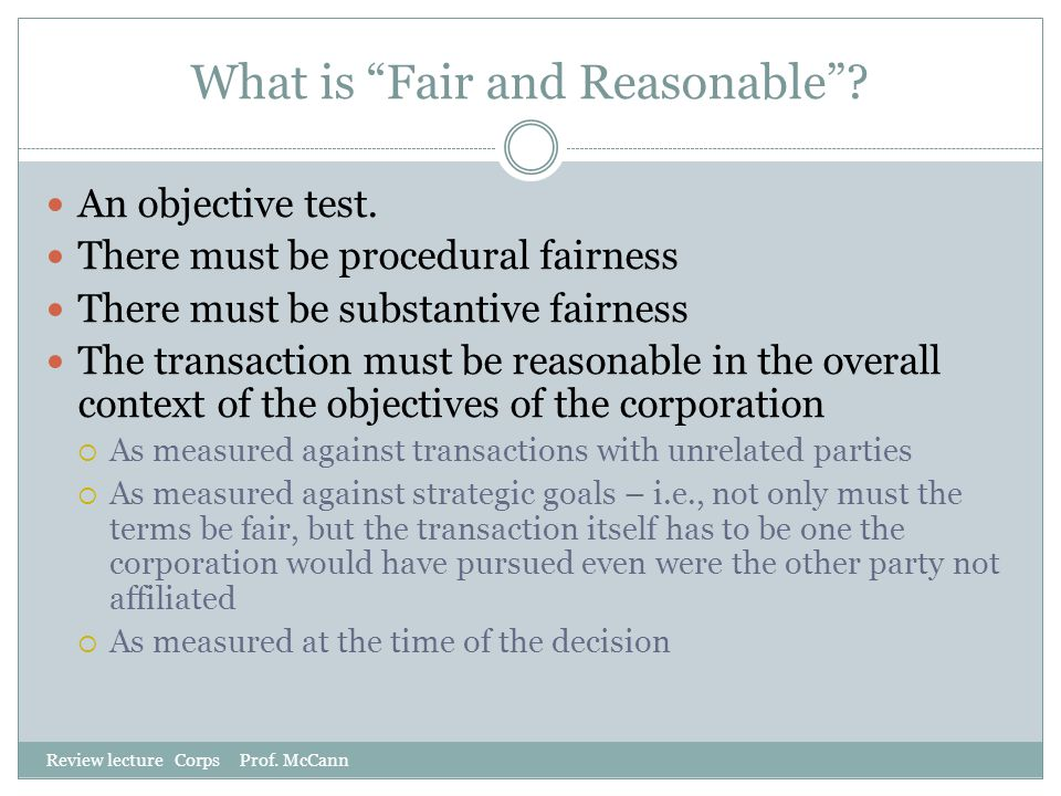 "What is ""Fair and Reasonable""? Review lecture Corps Prof. McCann An objective test. There must be procedural fairness There must be substantive fairne"