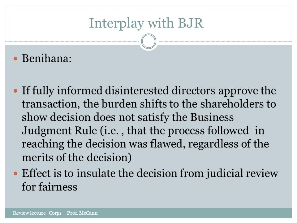 Interplay with BJR Review lecture Corps Prof. McCann Benihana: If fully informed disinterested directors approve the transaction, the burden shifts to