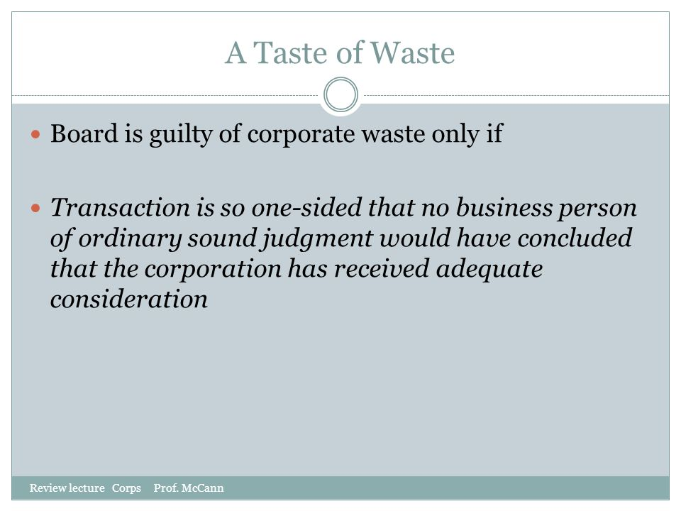 A Taste of Waste Review lecture Corps Prof. McCann Board is guilty of corporate waste only if Transaction is so one-sided that no business person of o