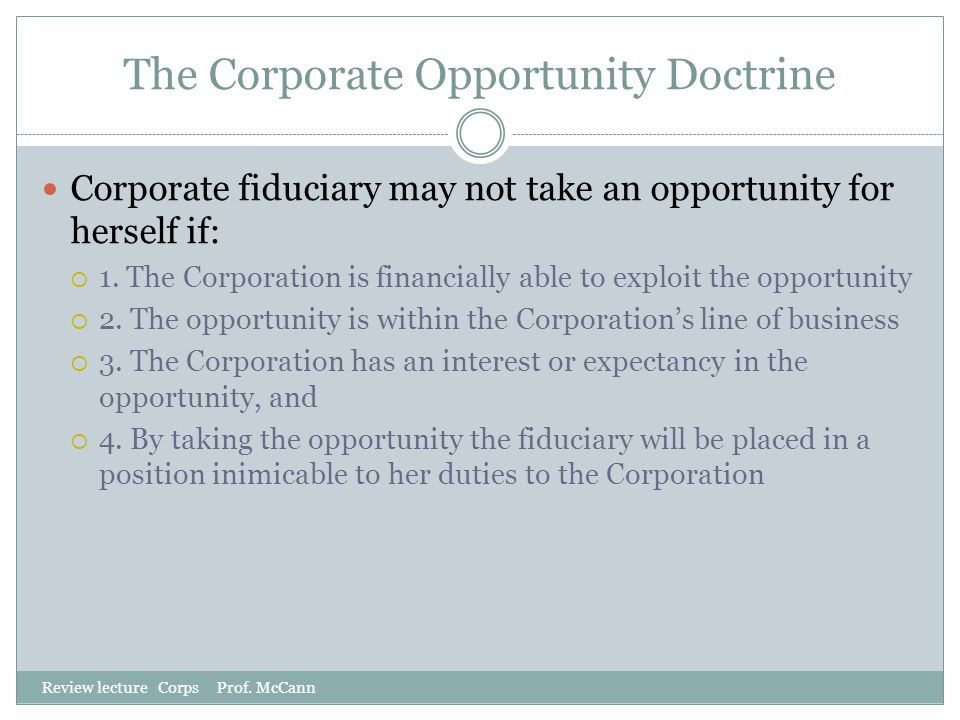 The Corporate Opportunity Doctrine Review lecture Corps Prof. McCann Corporate fiduciary may not take an opportunity for herself if:  1. The Corporat