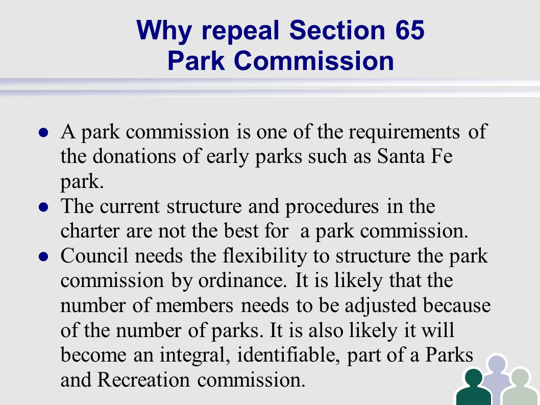 Why repeal Section 65 Park Commission A park commission is one of the requirements of the donations of early parks such as Santa Fe park.
