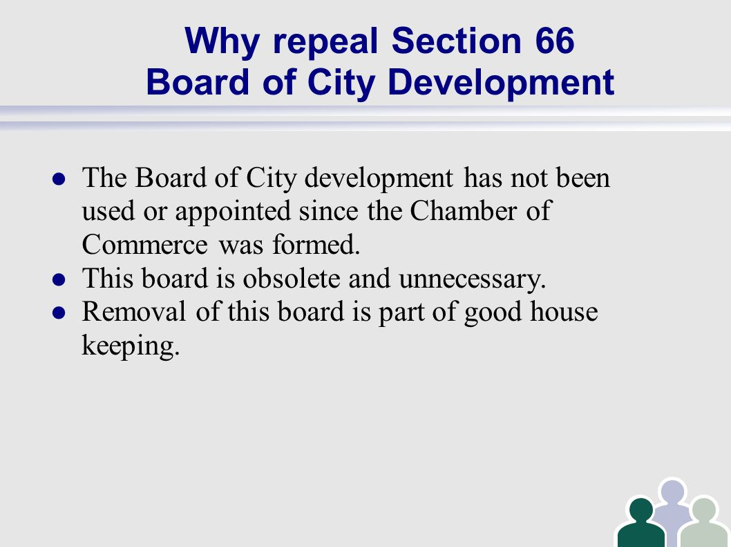Why repeal Section 66 Board of City Development The Board of City development has not been used or appointed since the Chamber of Commerce was formed.
