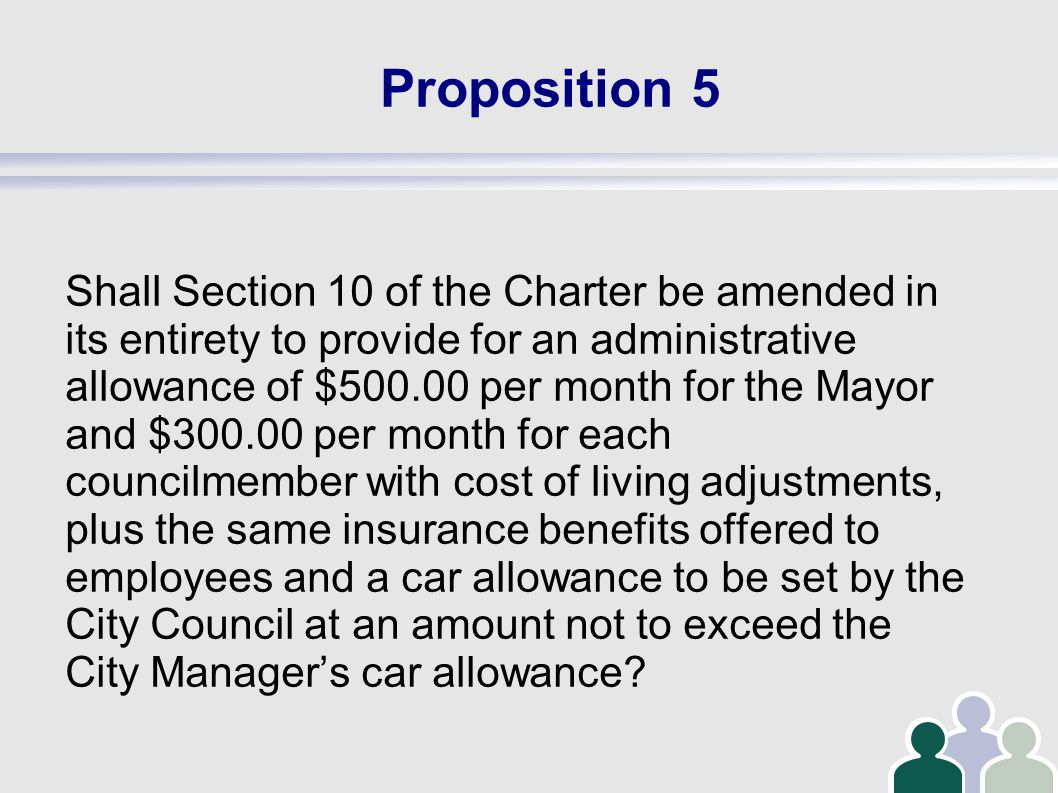 Proposition 5 Shall Section 10 of the Charter be amended in its entirety to provide for an administrative allowance of $500.00 per month for the Mayor and $300.00 per month for each councilmember with cost of living adjustments, plus the same insurance benefits offered to employees and a car allowance to be set by the City Council at an amount not to exceed the City Manager's car allowance
