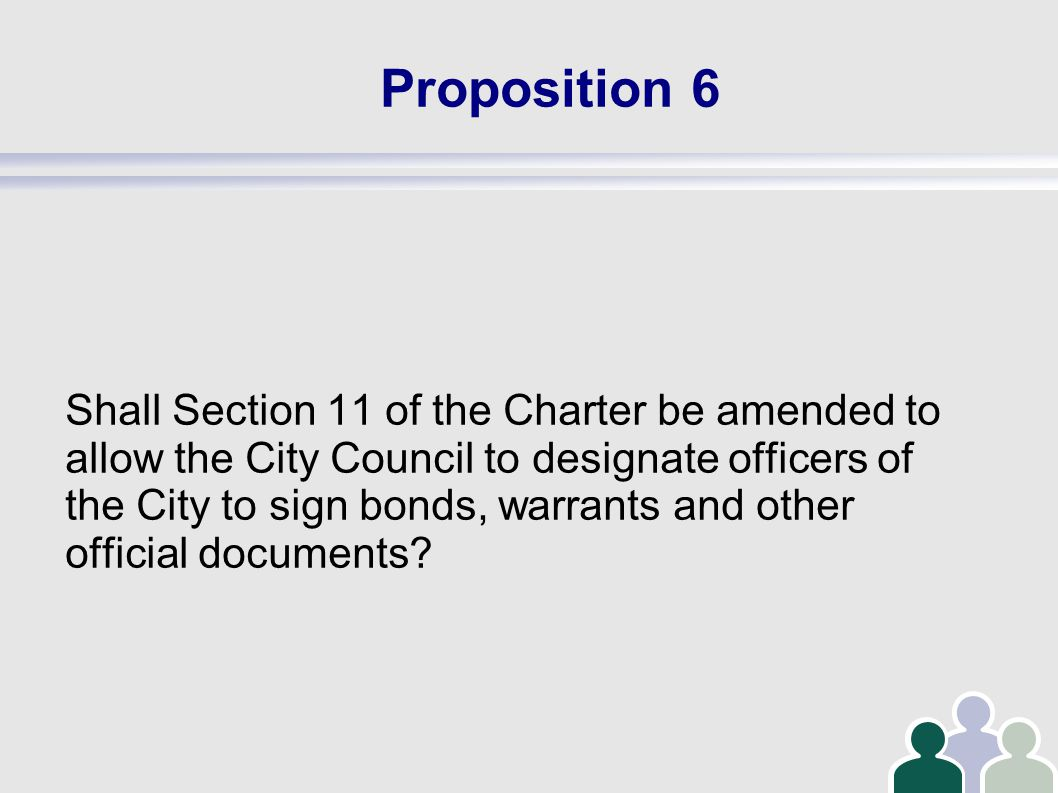 Proposition 6 Shall Section 11 of the Charter be amended to allow the City Council to designate officers of the City to sign bonds, warrants and other official documents