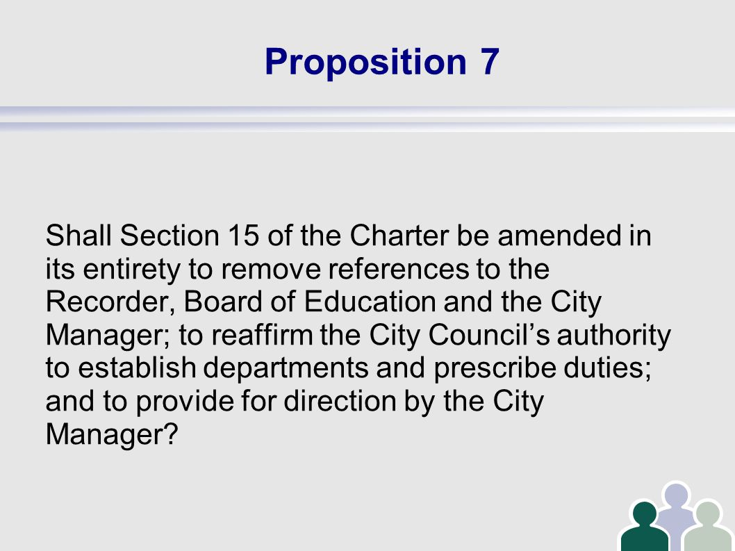 Proposition 7 Shall Section 15 of the Charter be amended in its entirety to remove references to the Recorder, Board of Education and the City Manager; to reaffirm the City Council's authority to establish departments and prescribe duties; and to provide for direction by the City Manager