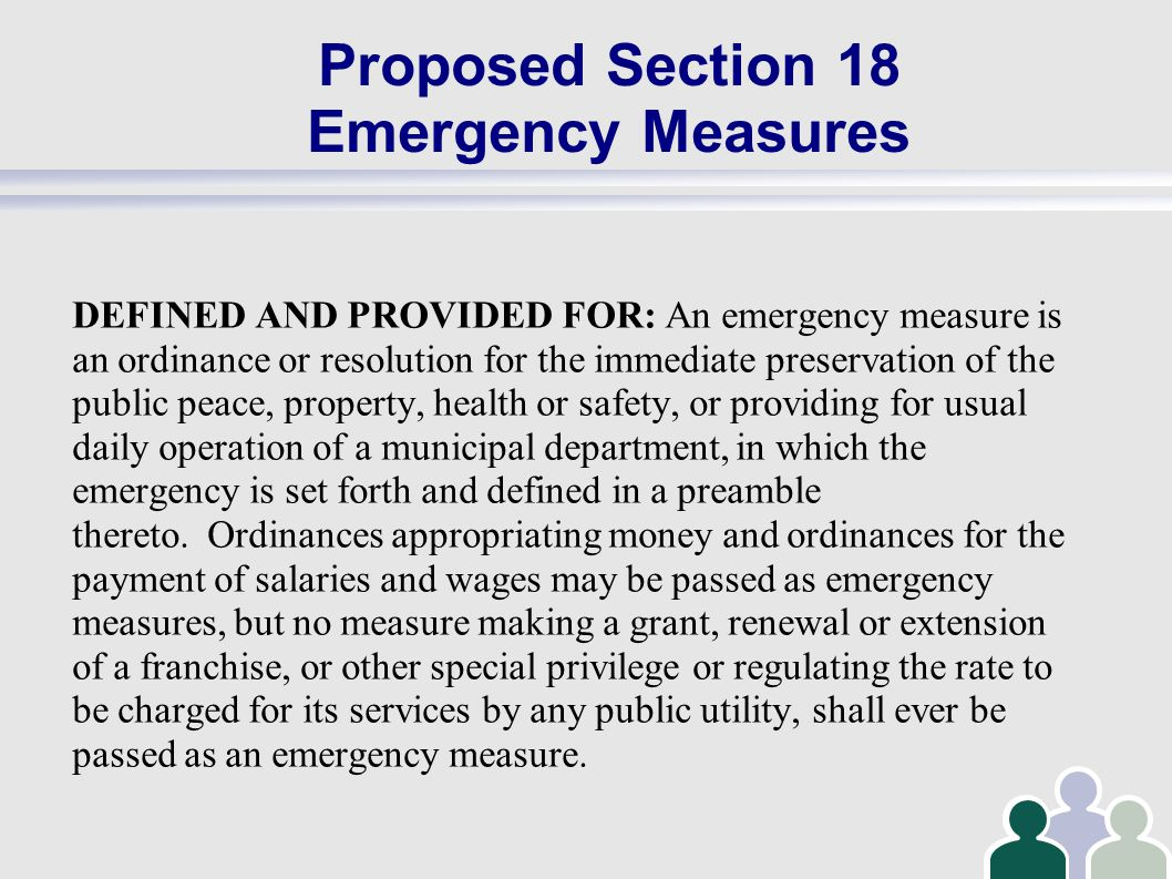 Proposed Section 18 Emergency Measures DEFINED AND PROVIDED FOR: An emergency measure is an ordinance or resolution for the immediate preservation of the public peace, property, health or safety, or providing for usual daily operation of a municipal department, in which the emergency is set forth and defined in a preamble thereto.