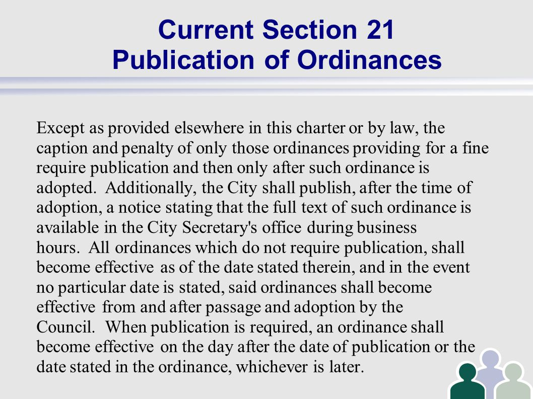 Current Section 21 Publication of Ordinances Except as provided elsewhere in this charter or by law, the caption and penalty of only those ordinances providing for a fine require publication and then only after such ordinance is adopted.