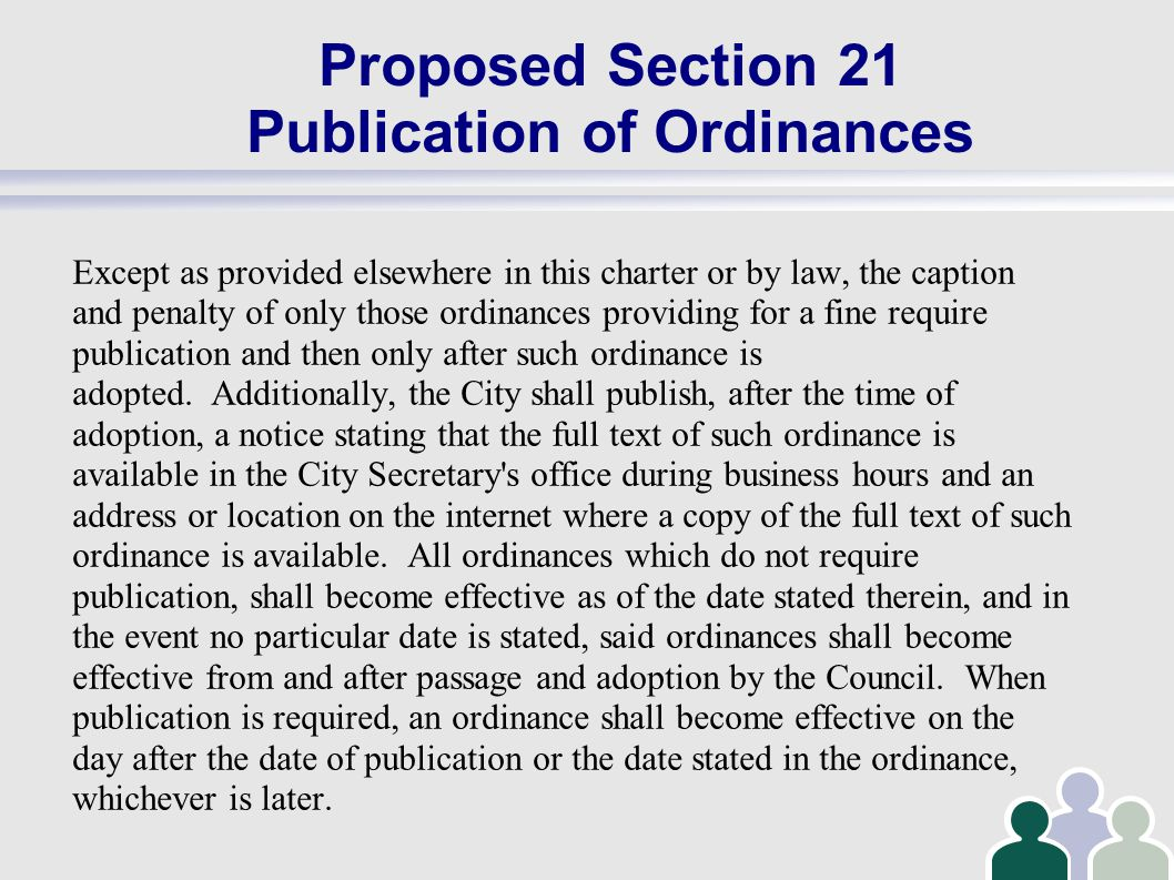 Proposed Section 21 Publication of Ordinances Except as provided elsewhere in this charter or by law, the caption and penalty of only those ordinances providing for a fine require publication and then only after such ordinance is adopted.