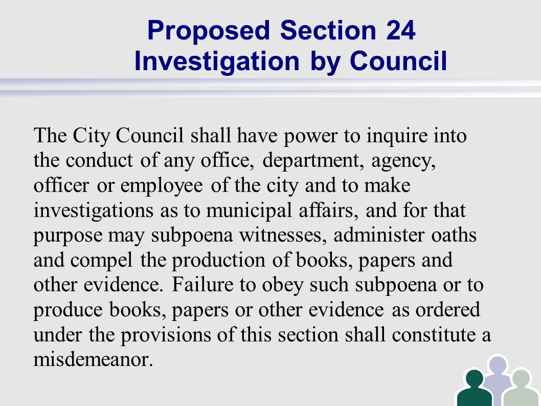Proposed Section 24 Investigation by Council The City Council shall have power to inquire into the conduct of any office, department, agency, officer or employee of the city and to make investigations as to municipal affairs, and for that purpose may subpoena witnesses, administer oaths and compel the production of books, papers and other evidence.