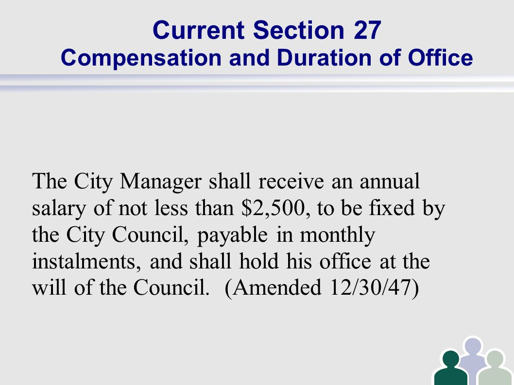 Current Section 27 Compensation and Duration of Office The City Manager shall receive an annual salary of not less than $2,500, to be fixed by the City Council, payable in monthly instalments, and shall hold his office at the will of the Council.