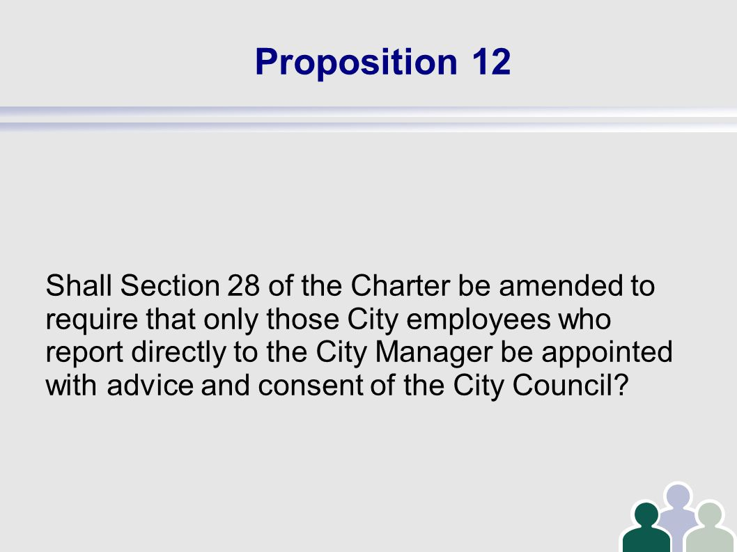 Proposition 12 Shall Section 28 of the Charter be amended to require that only those City employees who report directly to the City Manager be appointed with advice and consent of the City Council