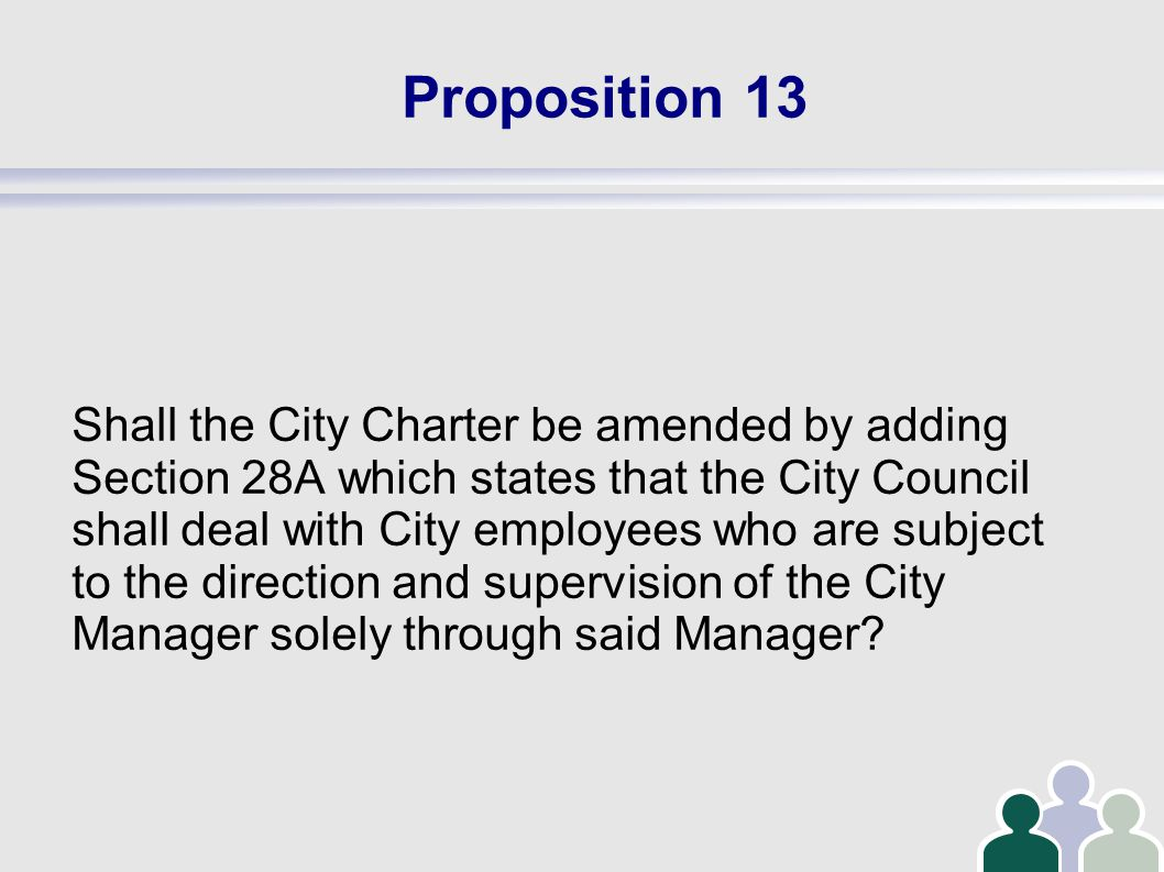 Proposition 13 Shall the City Charter be amended by adding Section 28A which states that the City Council shall deal with City employees who are subject to the direction and supervision of the City Manager solely through said Manager