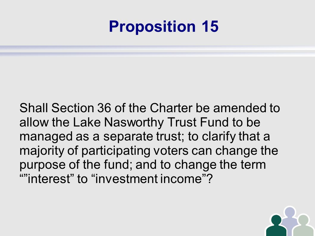 Proposition 15 Shall Section 36 of the Charter be amended to allow the Lake Nasworthy Trust Fund to be managed as a separate trust; to clarify that a majority of participating voters can change the purpose of the fund; and to change the term interest to investment income